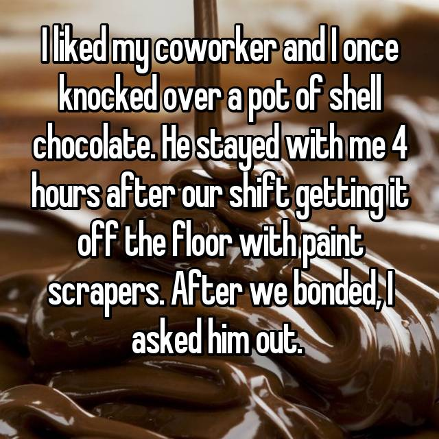 I liked my coworker and I once knocked over a pot of shell chocolate. He stayed with me 4 hours after our shift getting it off the floor with paint scrapers. After we bonded, I asked him out.