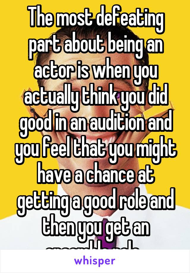 The most defeating part about being an actor is when you actually think you did good in an audition and you feel that you might have a chance at getting a good role and then you get an ensemble role.
