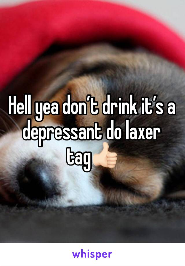 Hell yea don't drink it's a depressant do laxer tag👍🏻