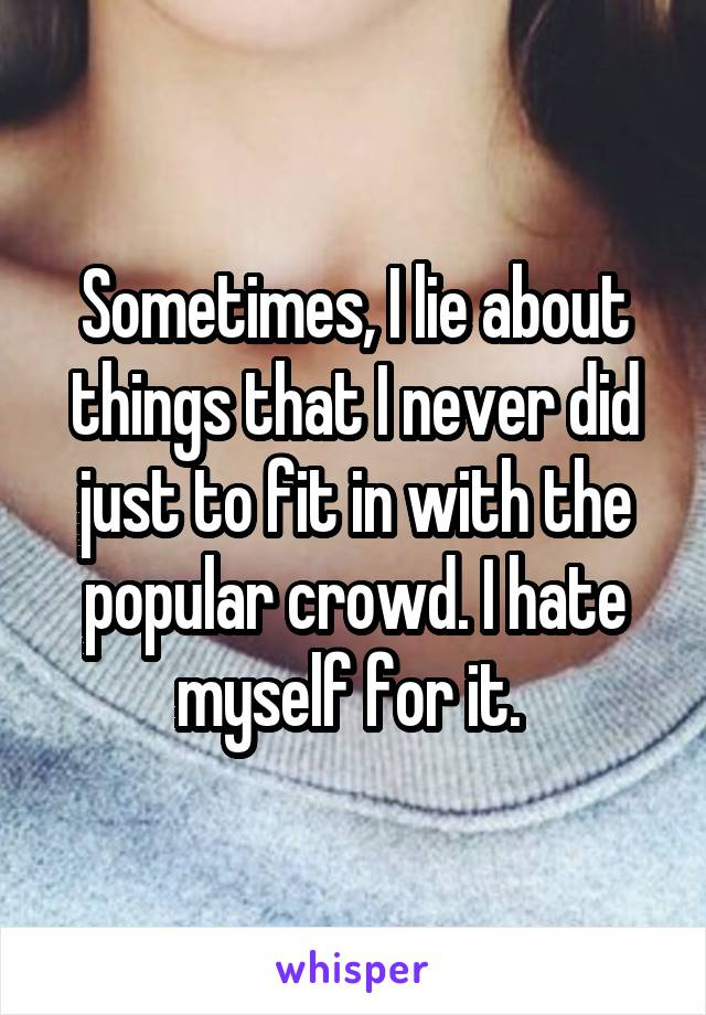 Sometimes, I lie about things that I never did just to fit in with the popular crowd. I hate myself for it.