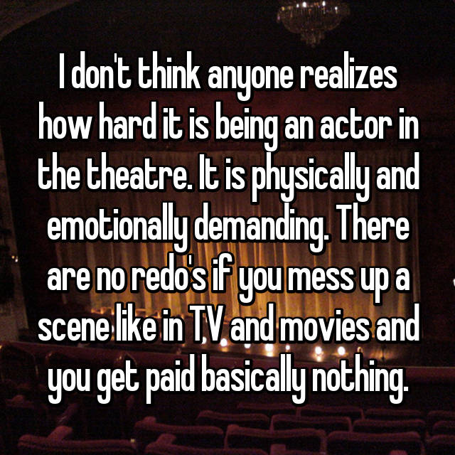 I don't think anyone realizes how hard it is being an actor in the theatre. It is physically and emotionally demanding. There are no redo's if you mess up a scene like in TV and movies and you get paid basically nothing.