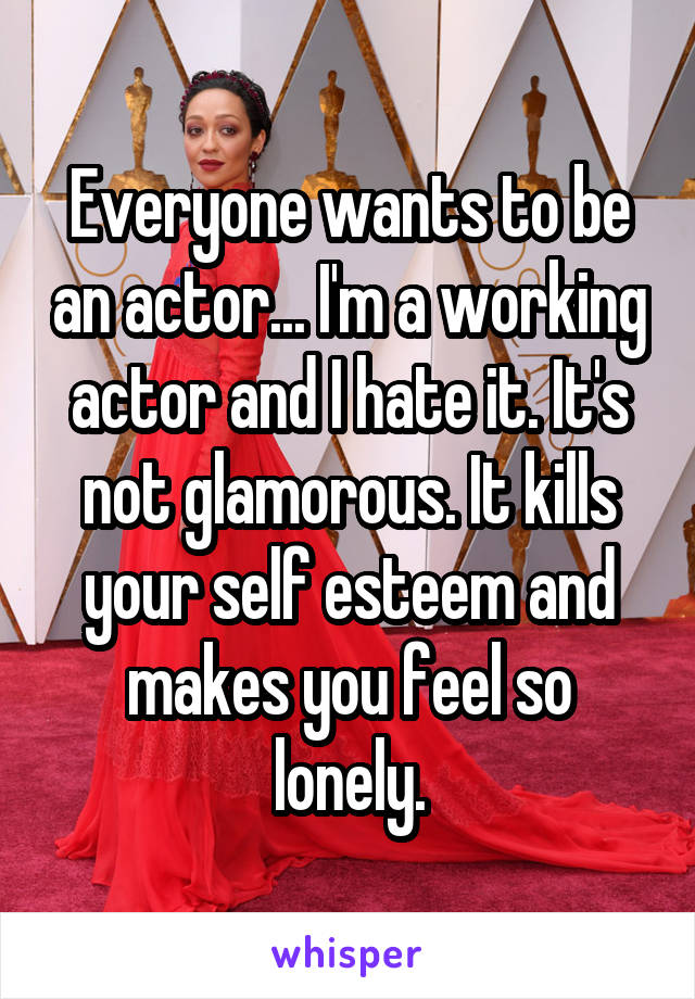 Everyone wants to be an actor... I'm a working actor and I hate it. It's not glamorous. It kills your self esteem and makes you feel so lonely.