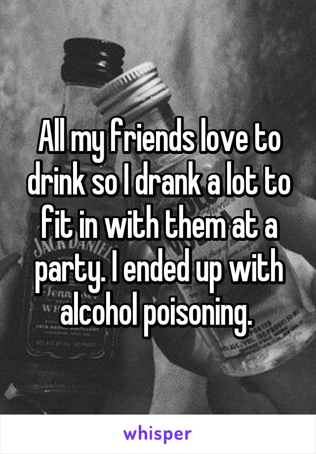 All my friends love to drink so I drank a lot to fit in with them at a party. I ended up with alcohol poisoning.