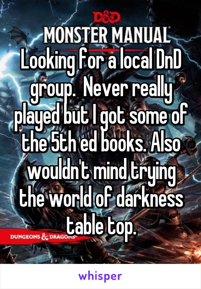 Looking for a local DnD group.  Never really played but I got some of the 5th ed books. Also wouldn't mind trying the world of darkness table top.