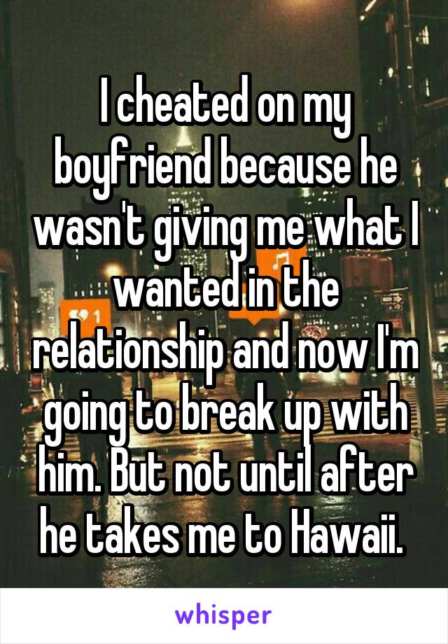I cheated on my boyfriend because he wasn't giving me what I wanted in the relationship and now I'm going to break up with him. But not until after he takes me to Hawaii.
