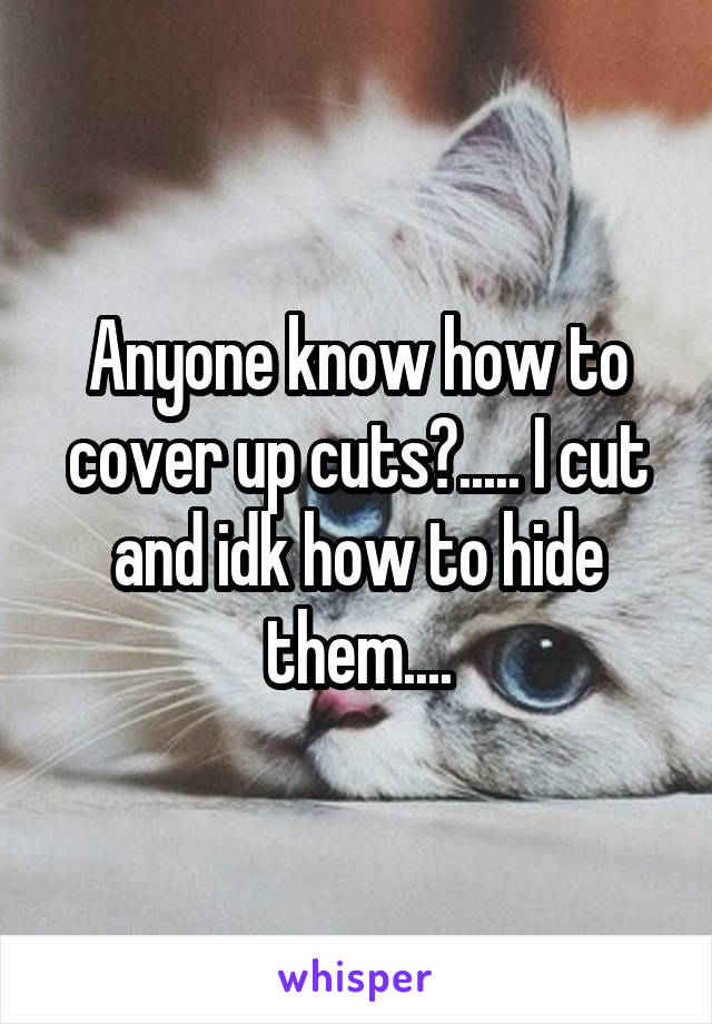 Anyone know how to cover up cuts?..... I cut and idk how to hide them....