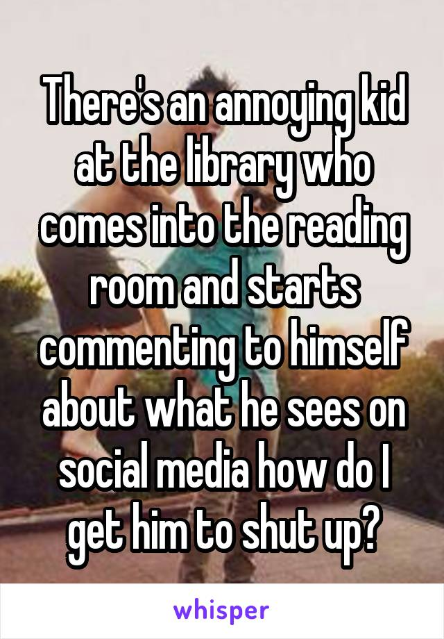 There's an annoying kid at the library who comes into the reading room and starts commenting to himself about what he sees on social media how do I get him to shut up?