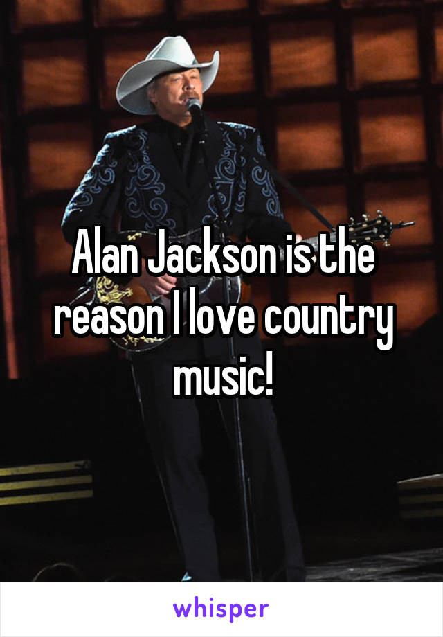 Alan Jackson is the reason I love country music!