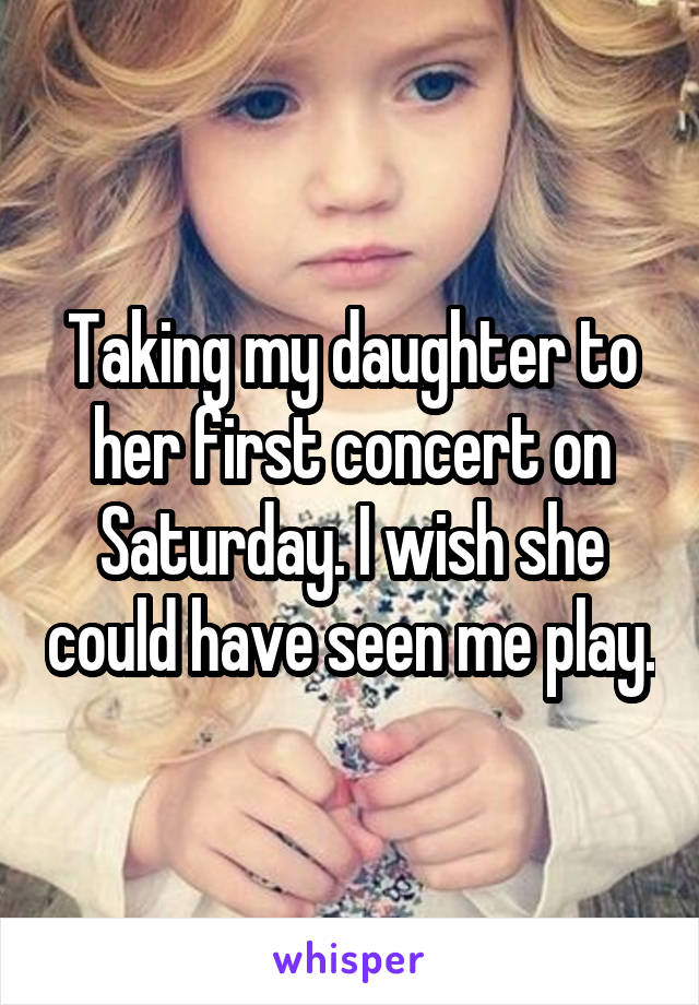 Taking my daughter to her first concert on Saturday. I wish she could have seen me play.