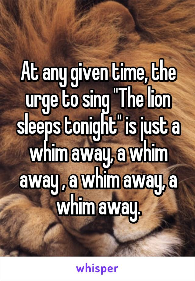 "At any given time, the urge to sing ""The lion sleeps tonight"" is just a whim away, a whim away , a whim away, a whim away."