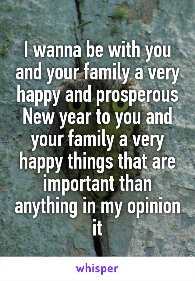 I wanna be with you and your family a very happy and prosperous New year to you and your family a very happy things that are important than anything in my opinion it