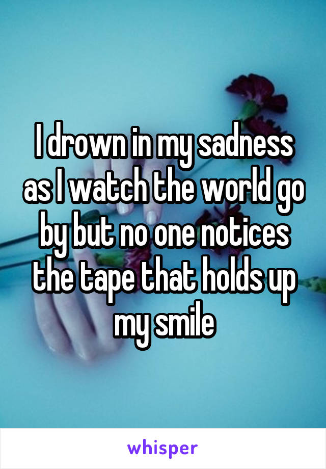 I drown in my sadness as I watch the world go by but no one notices the tape that holds up my smile