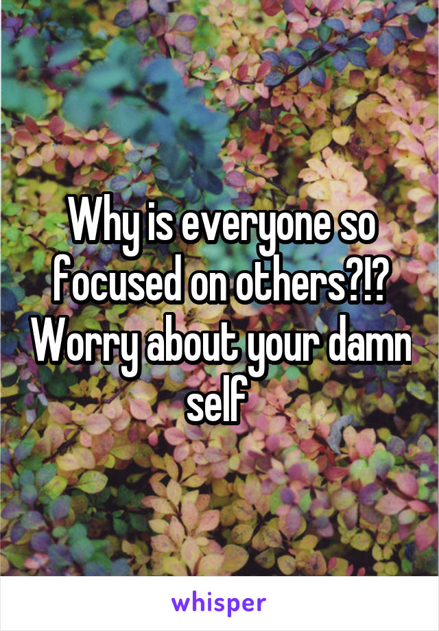 Why is everyone so focused on others?!? Worry about your damn self