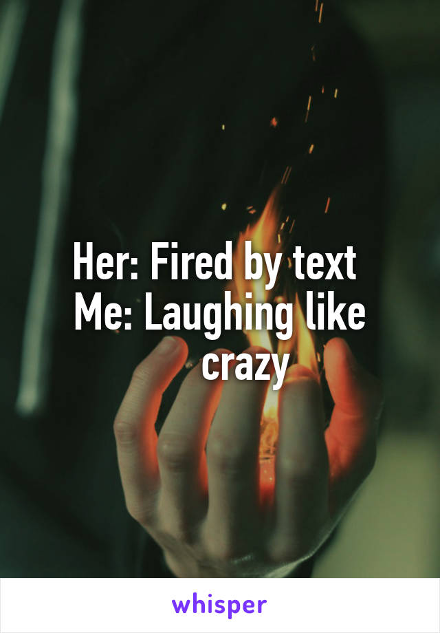 Her: Fired by text  Me: Laughing like      crazy