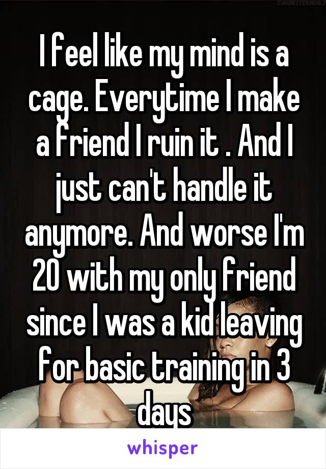 I feel like my mind is a cage. Everytime I make a friend I ruin it . And I just can't handle it anymore. And worse I'm 20 with my only friend since I was a kid leaving for basic training in 3 days