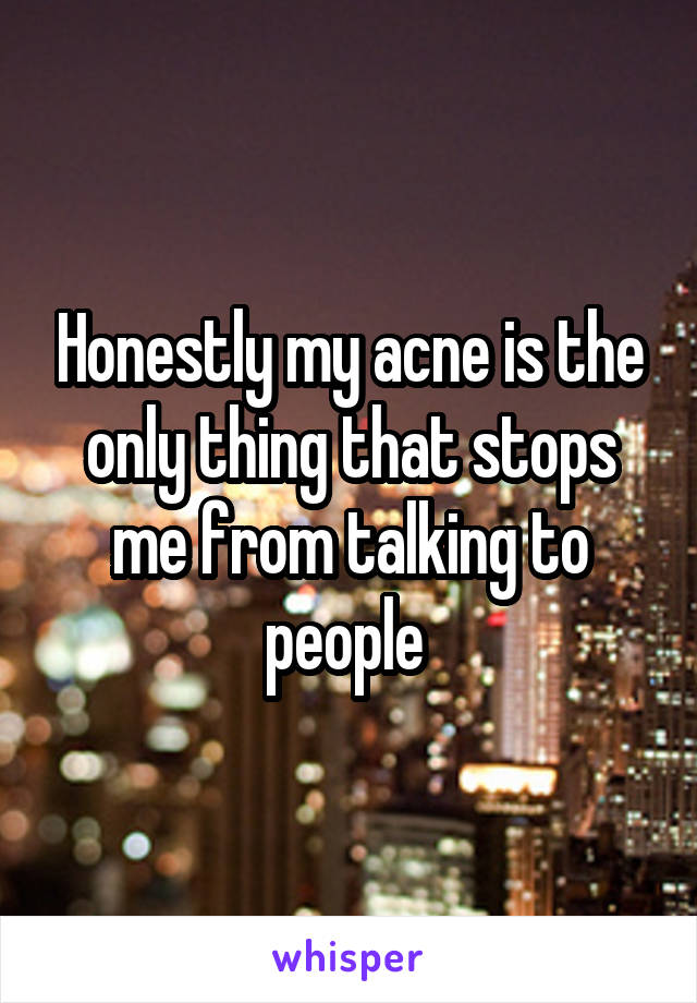 Honestly my acne is the only thing that stops me from talking to people