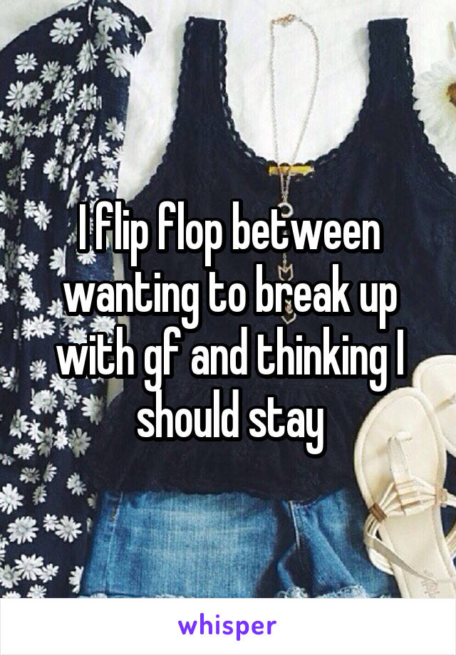 I flip flop between wanting to break up with gf and thinking I should stay
