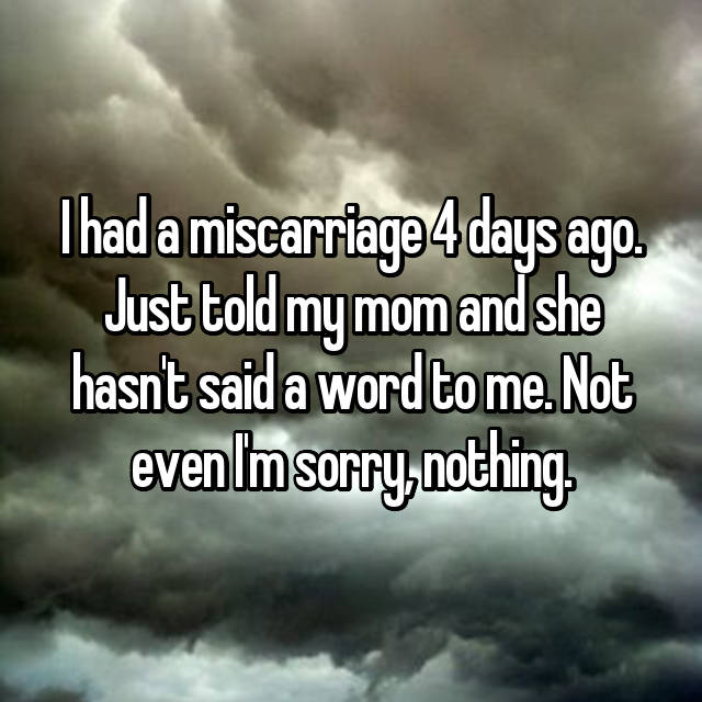 I had a miscarriage 4 days ago. Just told my mom and she hasn't said a word to me. Not even I'm sorry, nothing.