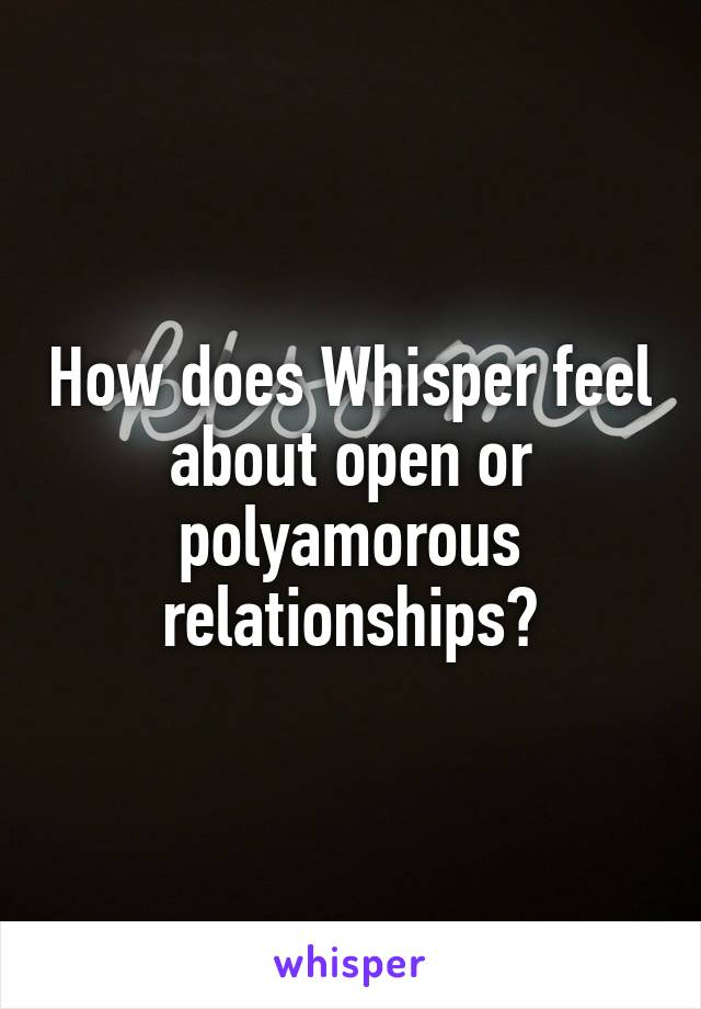 How does Whisper feel about open or polyamorous relationships?