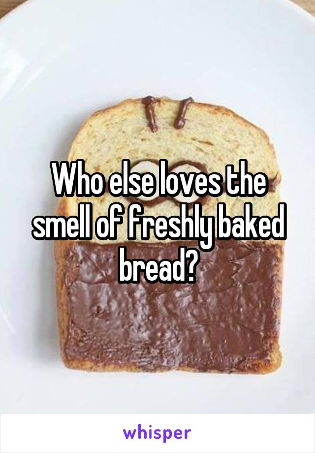 Who else loves the smell of freshly baked bread?