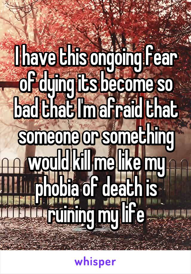 I have this ongoing fear of dying its become so bad that I'm afraid that someone or something would kill me like my phobia of death is ruining my life