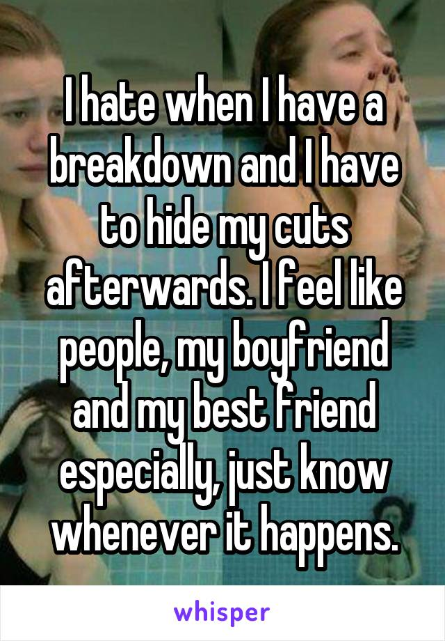 I hate when I have a breakdown and I have to hide my cuts afterwards. I feel like people, my boyfriend and my best friend especially, just know whenever it happens.