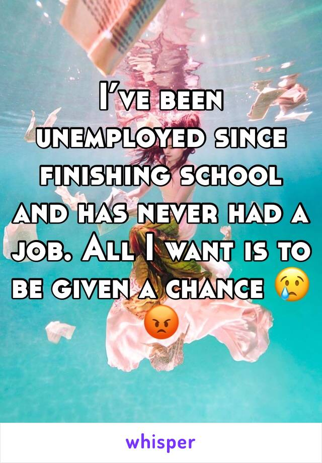 I've been unemployed since finishing school and has never had a job. All I want is to be given a chance 😢😡