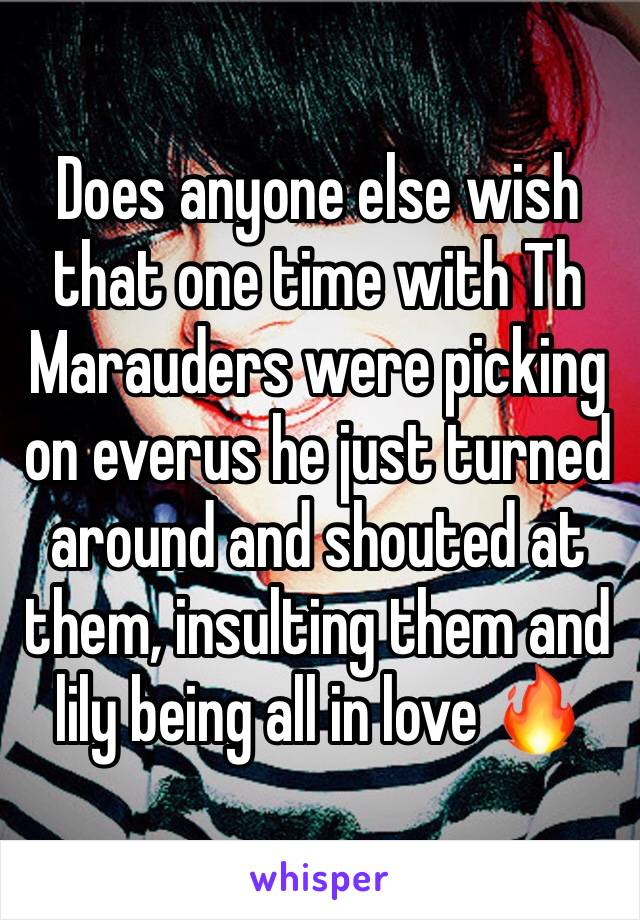 Does anyone else wish that one time with Th Marauders were picking on everus he just turned around and shouted at them, insulting them and lily being all in love 🔥