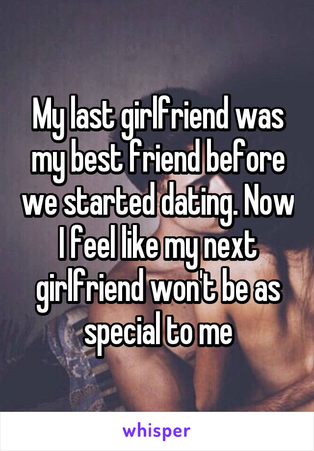 My last girlfriend was my best friend before we started dating. Now I feel like my next girlfriend won't be as special to me