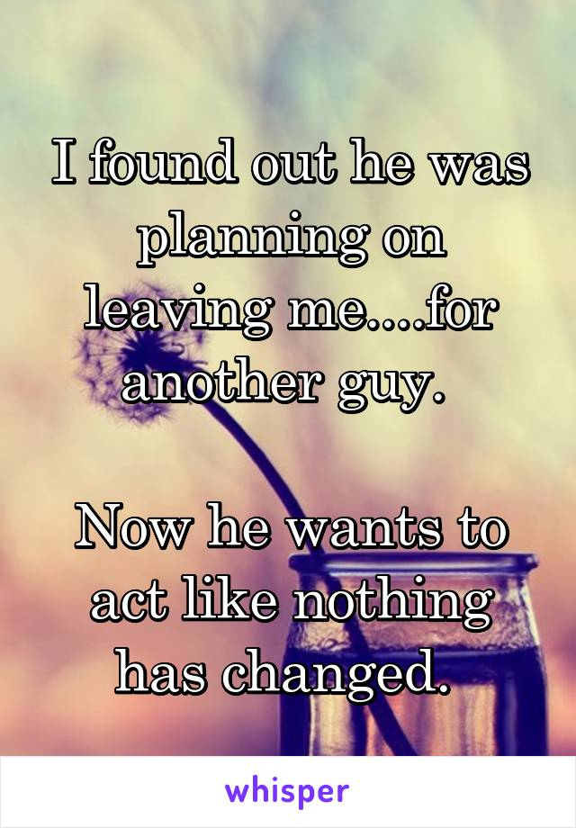 I found out he was planning on leaving me....for another guy.   Now he wants to act like nothing has changed.