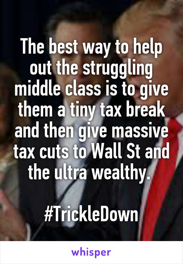 The best way to help out the struggling middle class is to give them a tiny tax break and then give massive tax cuts to Wall St and the ultra wealthy.   #TrickleDown