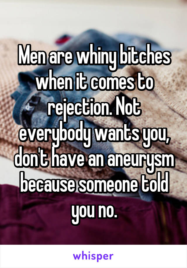 Men are whiny bitches when it comes to rejection. Not everybody wants you, don't have an aneurysm because someone told you no.