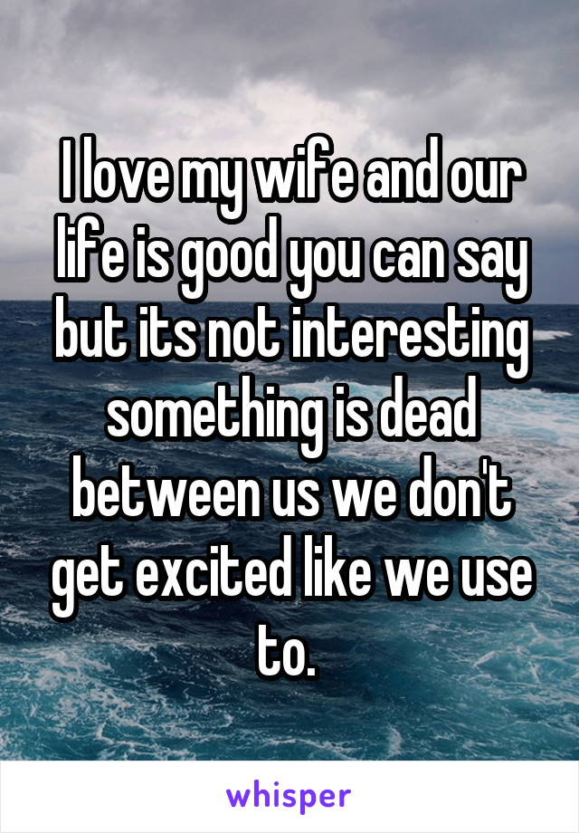 I love my wife and our life is good you can say but its not interesting something is dead between us we don't get excited like we use to.