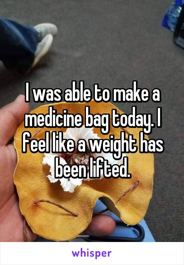 I was able to make a medicine bag today. I feel like a weight has been lifted.