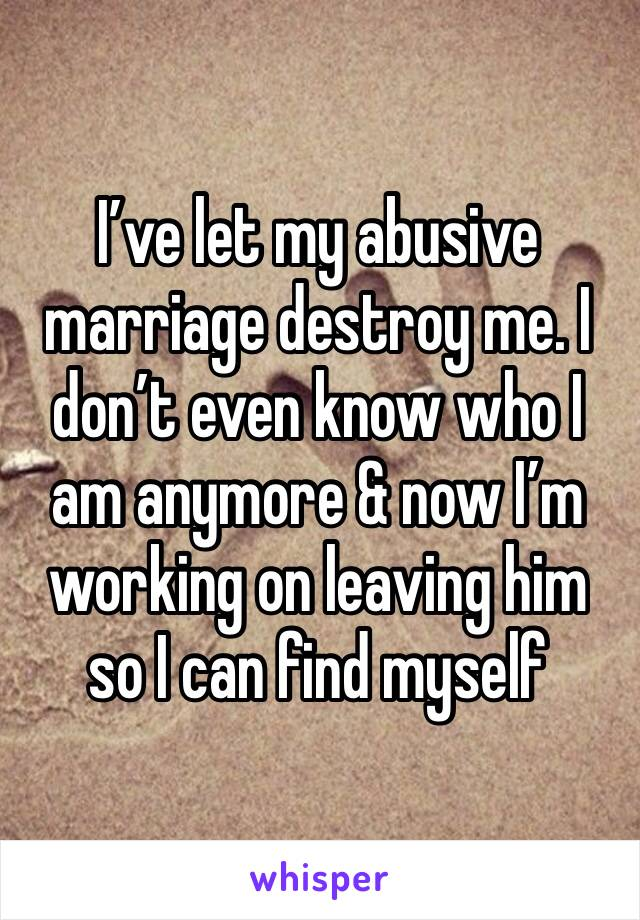 I've let my abusive marriage destroy me. I don't even know who I am anymore & now I'm working on leaving him so I can find myself