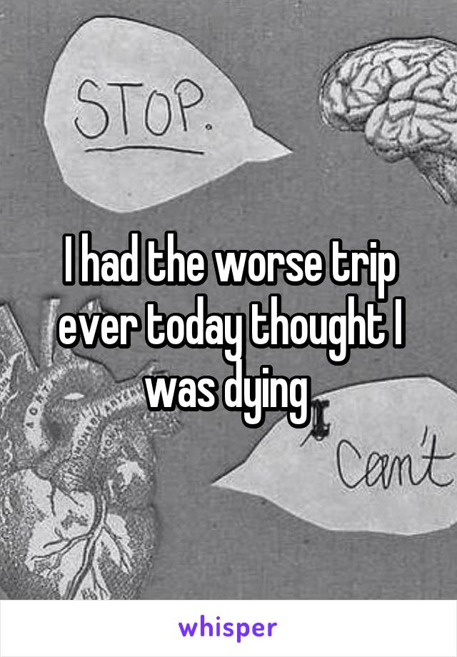 I had the worse trip ever today thought I was dying