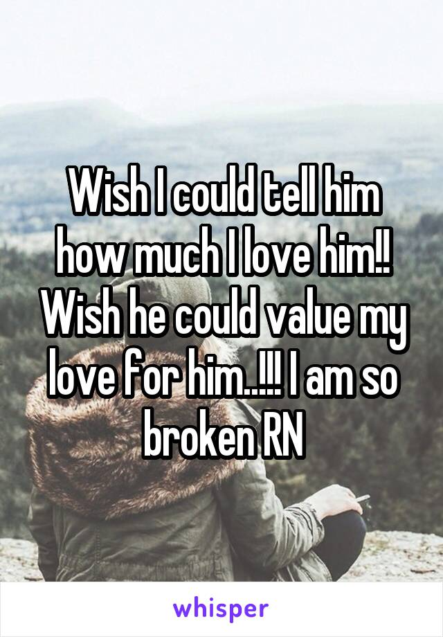 Wish I could tell him how much I love him!! Wish he could value my love for him..!!! I am so broken RN