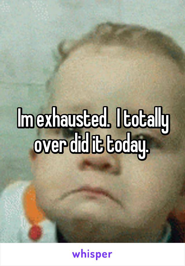 Im exhausted.  I totally over did it today.
