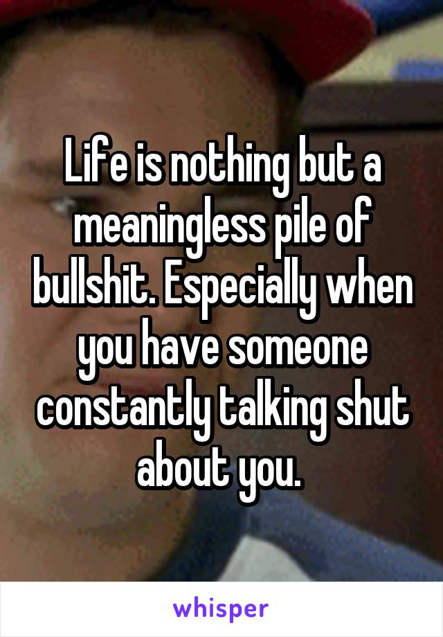 Life is nothing but a meaningless pile of bullshit. Especially when you have someone constantly talking shut about you.