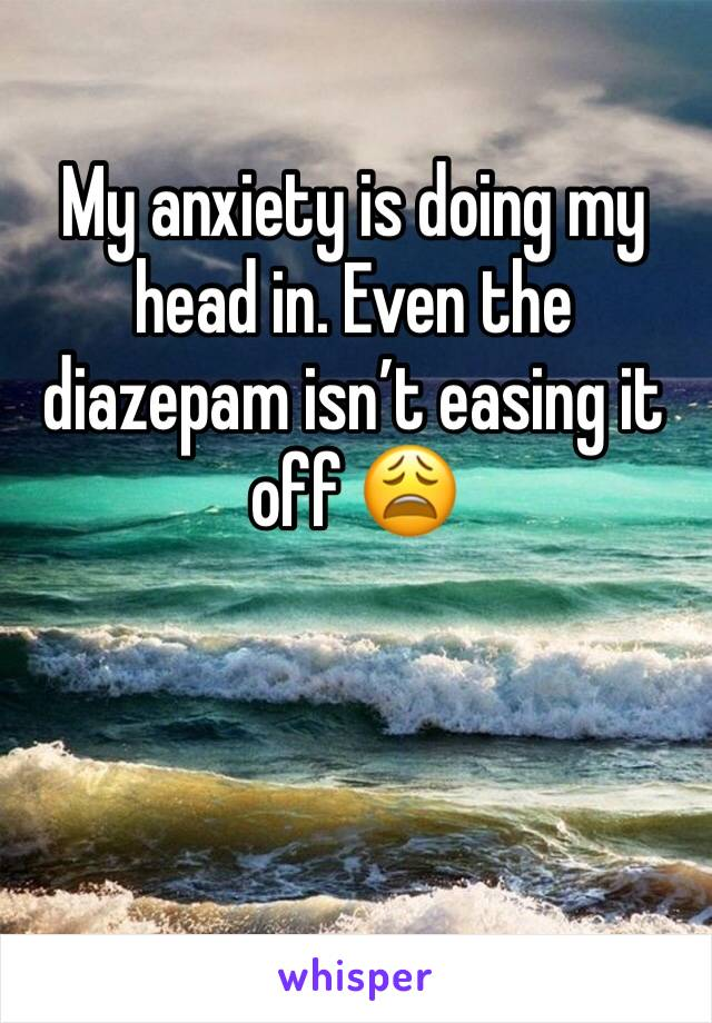 My anxiety is doing my head in. Even the diazepam isn't easing it off 😩