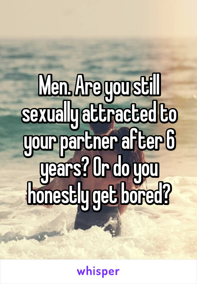 Men. Are you still sexually attracted to your partner after 6 years? Or do you honestly get bored?
