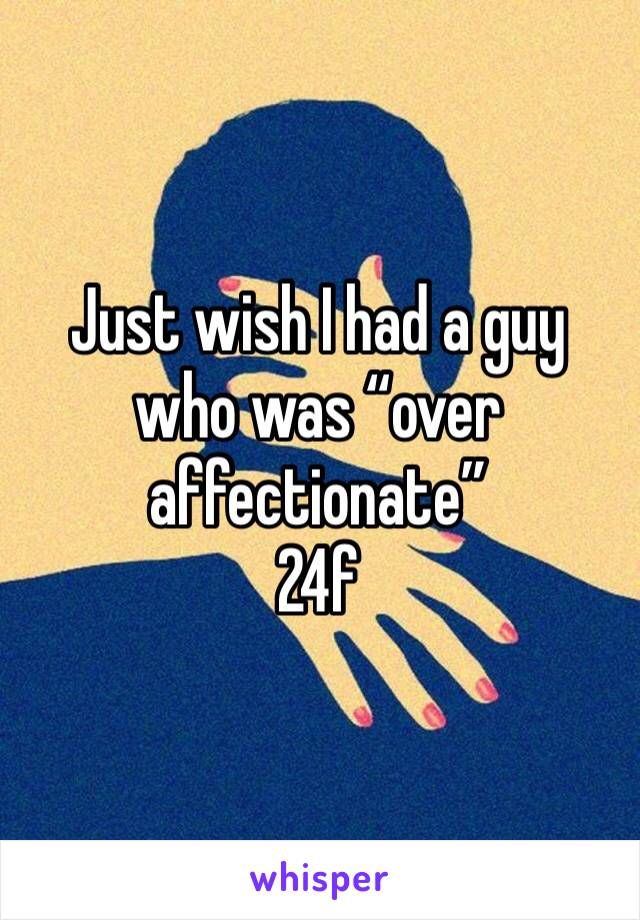 """Just wish I had a guy who was """"over affectionate"""" 24f"""