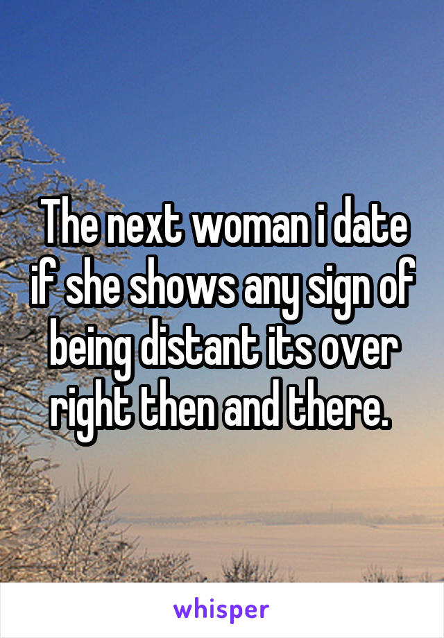 The next woman i date if she shows any sign of being distant its over right then and there.