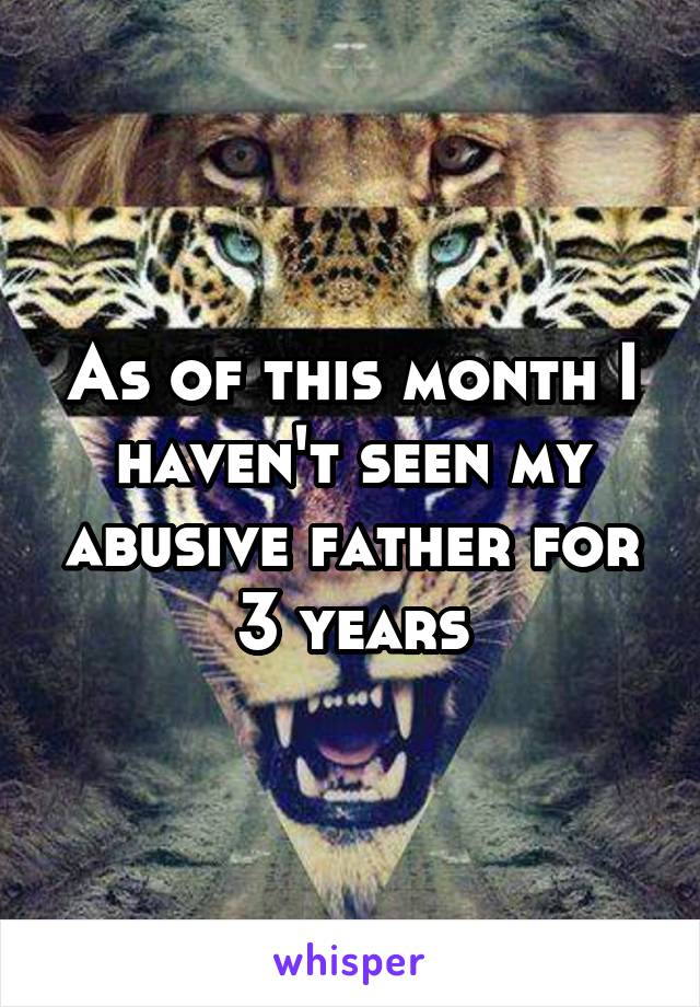 As of this month I haven't seen my abusive father for 3 years