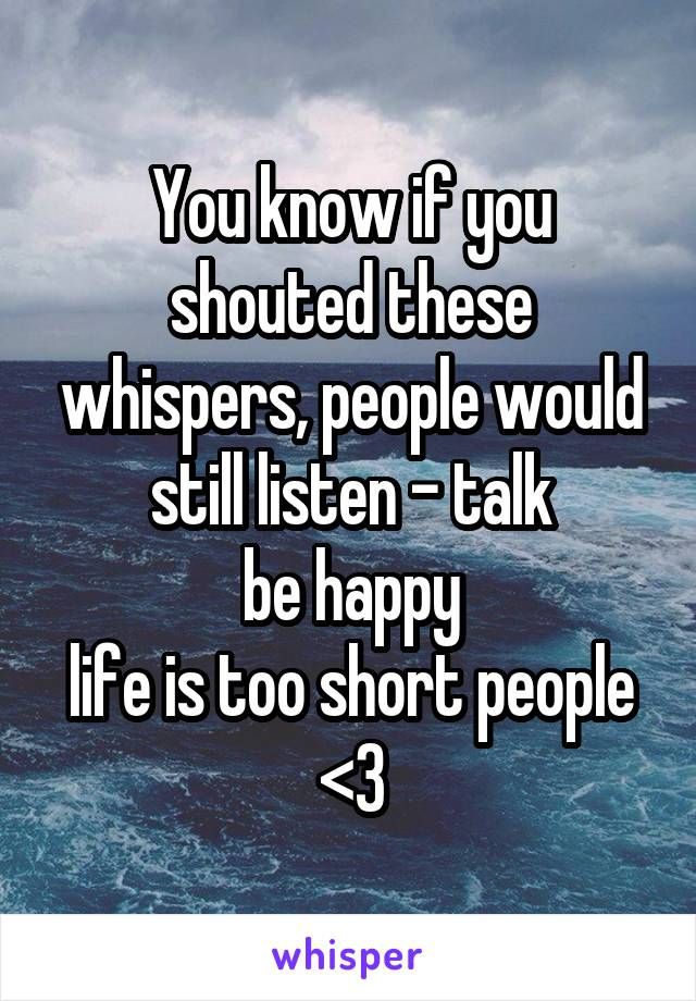 You know if you shouted these whispers, people would still listen - talk be happy life is too short people <3