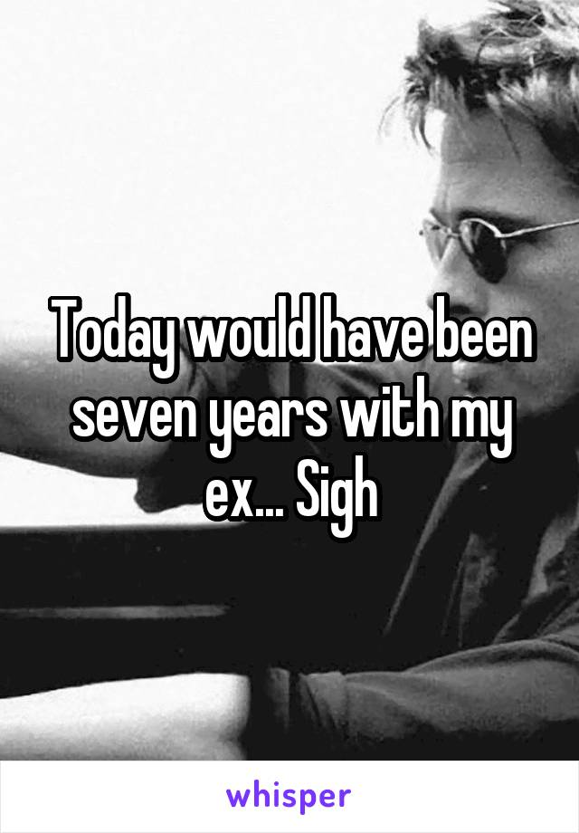 Today would have been seven years with my ex... Sigh