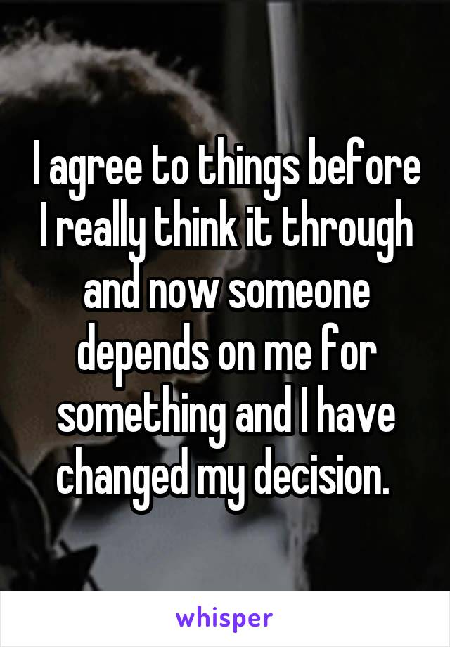 I agree to things before I really think it through and now someone depends on me for something and I have changed my decision.