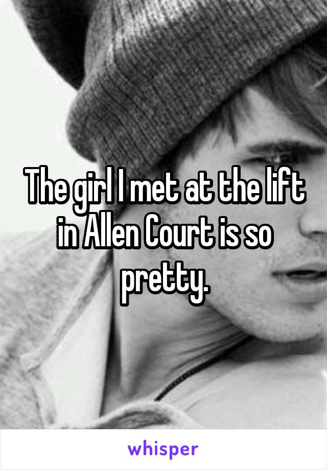 The girl I met at the lift in Allen Court is so pretty.