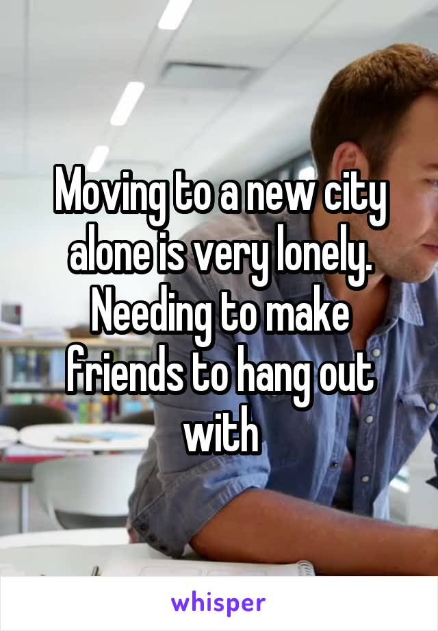 Moving to a new city alone is very lonely. Needing to make friends to hang out with