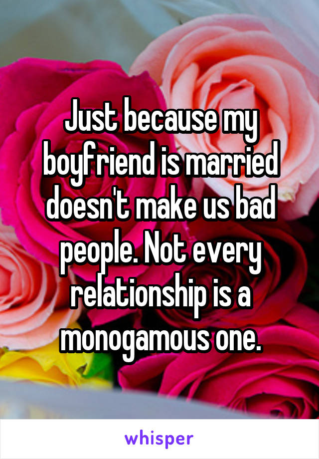 Just because my boyfriend is married doesn't make us bad people. Not every relationship is a monogamous one.